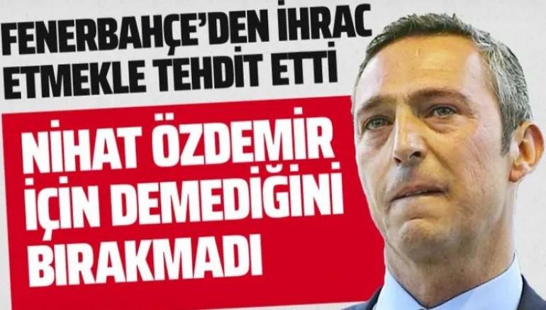 Ali Koç'tan Nihat Özdemir'e Fenerbahçe'den ihraç tehdidi