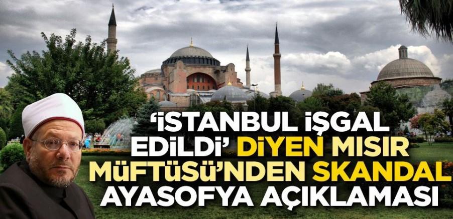 'İstanbul işgal edildi' diyen Mısır Müftüsü'nden skandal Ayasofya açıklaması